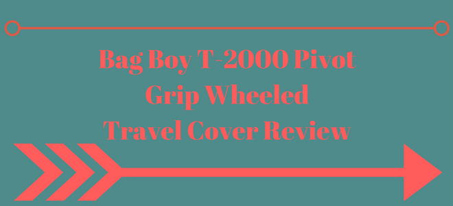 Bag Boy T-2000 Pivot Grip Wheeled Travel Cover Review