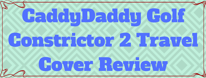 Caddydaddy Golf Constrictor 2 Travel Cover Review Caddy Daddy